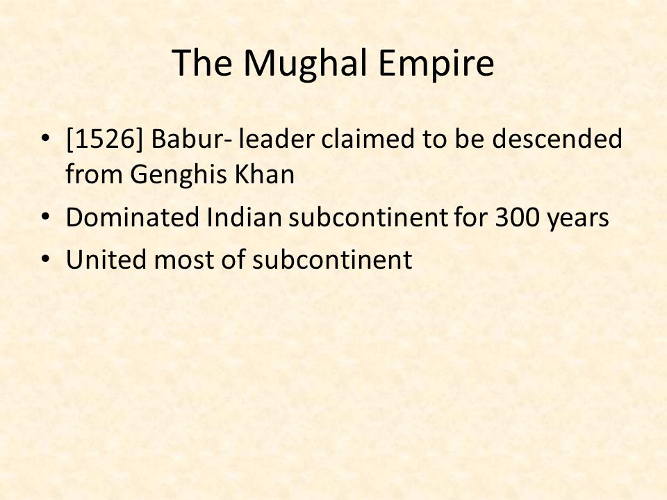 The Mughal Empire [1526] Babur- leader claimed to be descended from Genghis Khan. Dominated Indian subcontinent for 300 years.
